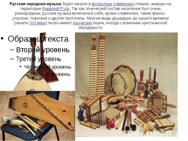 Русская народная музыкаберёт начало вфольклореславянскихплемен, живших на территорииКиевской Руси. Так как этнический состав населения был очень разнородным, русская музыка включала в себя, кроме славянских, также финно…