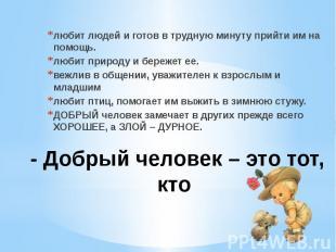- Добрый человек – это тот, кто любит людей и готов в трудную минуту прийти им н