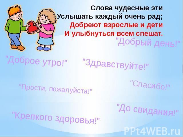 Слова чудесные эти Услышать каждый очень рад; Добреют взрослые и дети И улыбнуться всем спешат.