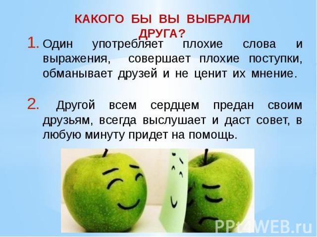 Один употребляет плохие слова и выражения, совершает плохие поступки, обманывает друзей и не ценит их мнение. Другой всем сердцем предан своим друзьям, всегда выслушает и даст совет, в любую минуту придет на помощь.