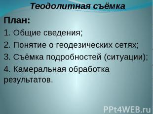 Теодолитная съёмка План: 1. Общие сведения; 2. Понятие о геодезических сетях; 3.