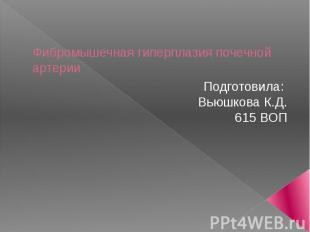 Фибромышечная гиперплазия почечной артерии Подготовила: Вьюшкова К.Д.615 ВОП