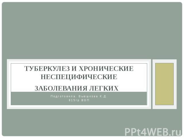ТУБЕРКУЛЕЗ И ХРОНИЧЕСКИЕ НЕСПЕЦИФИЧЕСКИЕ ЗАБОЛЕВАНИЯ ЛЕГКИХ Подготовила: Вьюшкова К.Д. 615гр ВОП