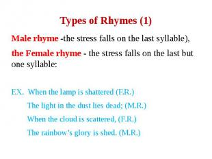 Types of Rhymes (1) Male rhyme -the stress falls on the last syllable), the Fema