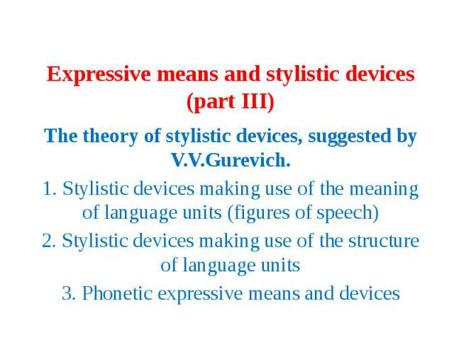 Expressive means and stylistic devices (part III) The theory of stylistic devices, suggested by V.V.Gurevich. 1. Stylistic devices making use of the meaning of language units (figures of speech) 2. Stylistic devices making use of the structure of la…