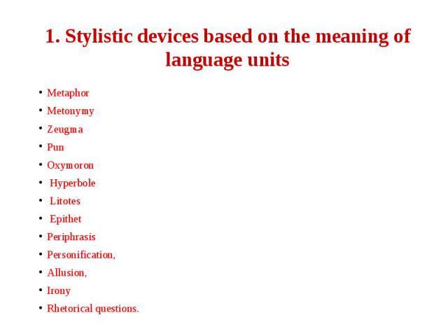 1. Stylistic devices based on the meaning of language units Metaphor Metonymy Zeugma Pun Oxymoron Hyperbole Litotes Epithet Periphrasis Personification, Allusion, Irony Rhetorical questions.
