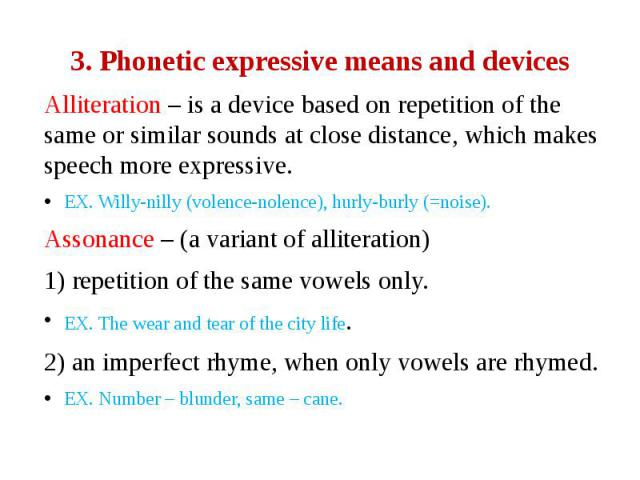 3. Phonetic expressive means and devices Alliteration – is a device based on repetition of the same or similar sounds at close distance, which makes speech more expressive. EX. Willy-nilly (volence-nolence), hurly-burly (=noise). Assonance – (a vari…