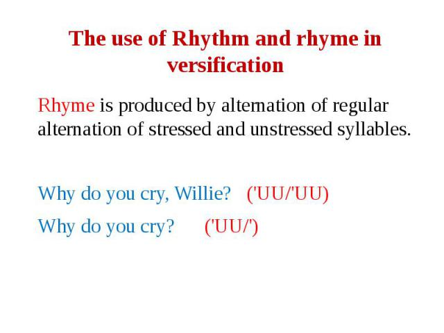 The use of Rhythm and rhyme in versification Rhyme is produced by alternation of regular alternation of stressed and unstressed syllables. Why do you cry, Willie? ('UU/'UU) Why do you cry? ('UU/')