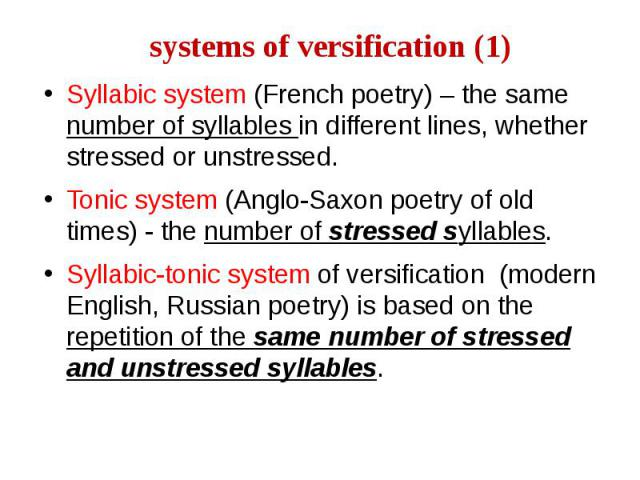 systems of versification (1) Syllabic system (French poetry) – the same number of syllables in different lines, whether stressed or unstressed. Tonic system (Anglo-Saxon poetry of old times) - the number of stressed syllables. Syllabic-tonic system …