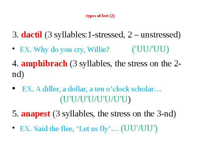 types of feet (2) 3. dactil (3 syllables:1-stressed, 2 – unstressed) EX. Why do you cry, Willie? ('UU/'UU) 4. amphibrach (3 syllables, the stress on the 2-nd) EX. A diller, a dollar, a ten o'clock scholar… (U'U/U'U/U'U/U'U) 5. anapest (3 syllables, …
