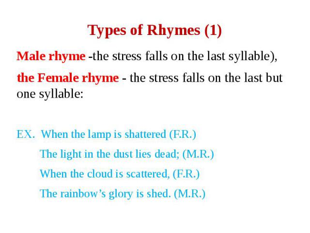 Types of Rhymes (1) Male rhyme -the stress falls on the last syllable), the Female rhyme - the stress falls on the last but one syllable: EX. When the lamp is shattered (F.R.) The light in the dust lies dead; (M.R.) When the cloud is scattered, (F.R…