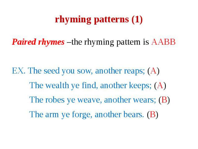 rhyming patterns (1) Paired rhymes –the rhyming pattern is AABB EX. The seed you sow, another reaps; (A) The wealth ye find, another keeps; (A) The robes ye weave, another wears; (B) The arm ye forge, another bears. (B)