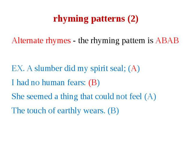 rhyming patterns (2) Alternate rhymes - the rhyming pattern is ABAB EX. A slumber did my spirit seal; (A) I had no human fears: (B) She seemed a thing that could not feel (A) The touch of earthly wears. (B)