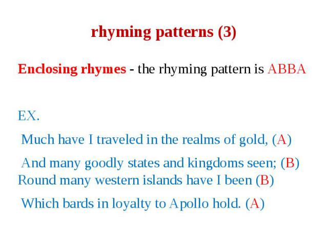 rhyming patterns (3) Enclosing rhymes - the rhyming pattern is ABBA EX. Much have I traveled in the realms of gold, (A) And many goodly states and kingdoms seen; (B) Round many western islands have I been (B) Which bards in loyalty to Apollo hold. (A)