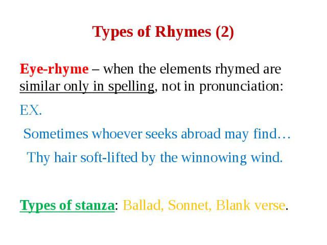 Types of Rhymes (2) Eye-rhyme – when the elements rhymed are similar only in spelling, not in pronunciation: EX. Sometimes whoever seeks abroad may find… Thy hair soft-lifted by the winnowing wind. Types of stanza: Ballad, Sonnet, Blank verse.