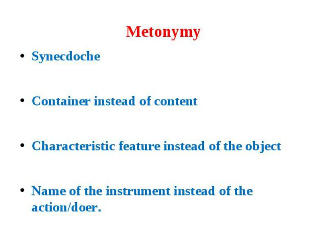 Metonymy Synecdoche Container instead of content Characteristic feature instead of the object Name of the instrument instead of the action/doer.