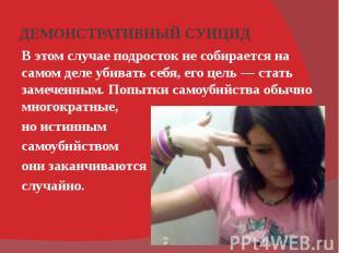 ДЕМОНСТРАТИВНЫЙ СУИЦИД В этом случае подросток не собирается на самом деле