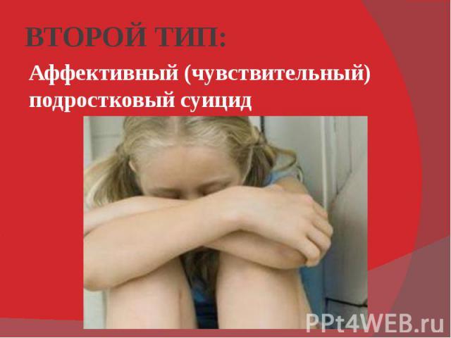 ВТОРОЙ ТИП: Аффективный (чувствительный) подростковый суицид