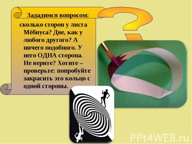 Зададимся вопросом: Зададимся вопросом: сколько сторон у листа Мёбиуса? Две, как у любого другого? А ничего подобного. У него ОДНА сторона. Не верите? Хотите – проверьте: попробуйте закрасить это кольцо с одной стороны.