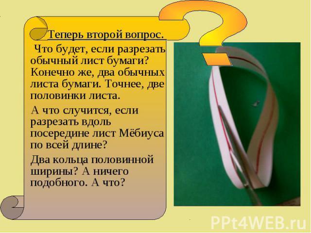 Теперь второй вопрос. Теперь второй вопрос. Что будет, если разрезать обычный лист бумаги? Конечно же, два обычных листа бумаги. Точнее, две половинки листа. А что случится, если разрезать вдоль посередине лист Мёбиуса по всей длине? Два кольца поло…