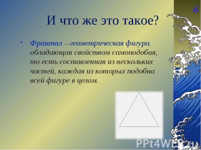 Фрактал —геометрическая фигура, обладающая свойством самоподобия, то есть составленная из нескольких частей, каждая из которых подобна всей фигуре в целом. Фрактал —геометрическая фигура, обладающая свойством самоподобия, то есть составленная из нес…