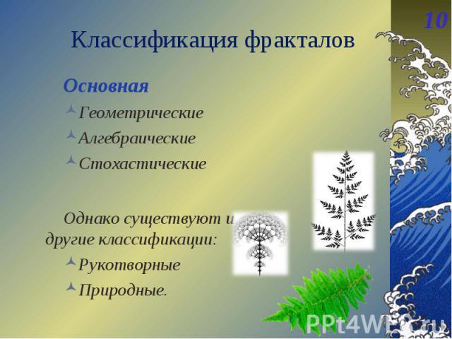 Основная Основная Геометрические Алгебраические Стохастические Однако существуют и другие классификации: Рукотворные Природные.