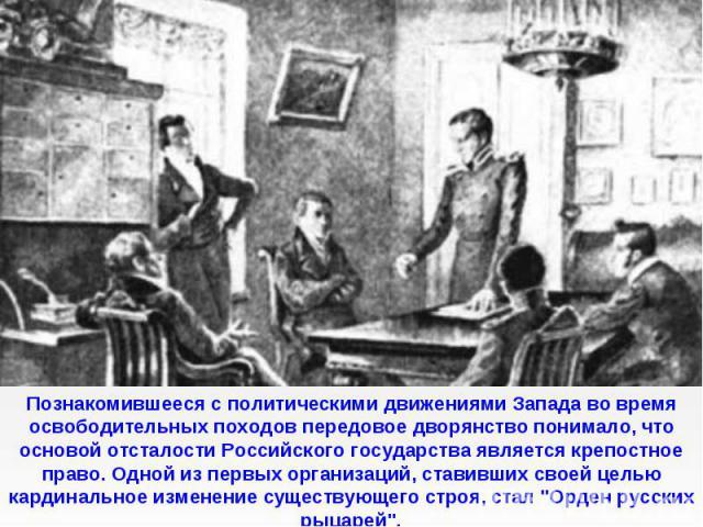 Познакомившееся с политическими движениями Запада во время освободительных походов передовое дворянство понимало, что основой отсталости Российского государства является крепостное право. Одной из первых организаций, ставивших своей целью кардинальн…