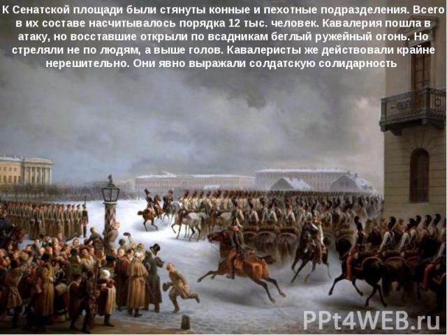 К Сенатской площади были стянуты конные и пехотные подразделения. Всего в их составе насчитывалось порядка 12 тыс. человек. Кавалерия пошла в атаку, но восставшие открыли по всадникам беглый ружейный огонь. Но стреляли не по людям, а выше голов. Кав…