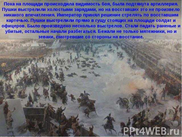 Пока на площади происходила видимость боя, была подтянута артиллерия. Пушки выстрелили холостыми зарядами, но на восставших это не произвело никакого впечатления. Император принял решение стрелять по восставшим картечью. Пушки выстрелили прямо в гущ…