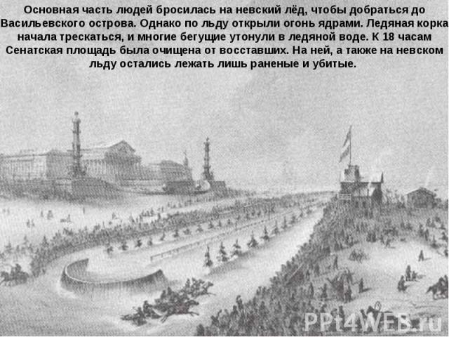 Основная часть людей бросилась на невский лёд, чтобы добраться до Васильевского острова. Однако по льду открыли огонь ядрами. Ледяная корка начала трескаться, и многие бегущие утонули в ледяной воде. К 18 часам Сенатская площадь была очищена от восс…