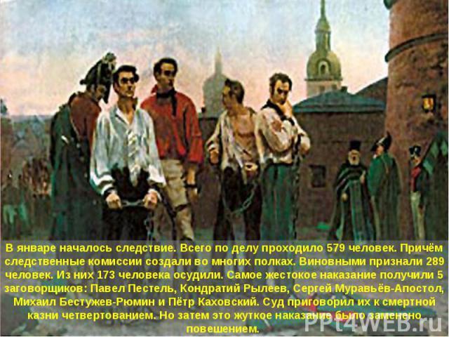 В январе началось следствие. Всего по делу проходило 579 человек. Причём следственные комиссии создали во многих полках. Виновными признали 289 человек. Из них 173 человека осудили. Самое жестокое наказание получили 5 заговорщиков: Павел Пестель, Ко…