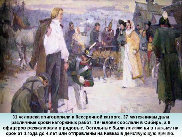 31 человека приговорили к бессрочной каторге. 37 мятежникам дали различные сроки каторжных работ. 19 человек сослали в Сибирь, а 9 офицеров разжаловали в рядовые. Остальные были посажены в тюрьму на срок от 1 года до 4 лет или отправлены на Кавказ в…