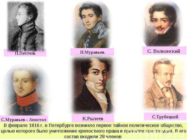 В феврале 1816 г. в Петербурге возникло первое тайное политическое общество, целью которого было уничтожение крепостного права и принятие конституции. В его состав входили 28 членов (А.Н. Муравьев, С.И. и М.И. Муравьевы-Апостолы, С.П.Т рубецкой, И.Д…