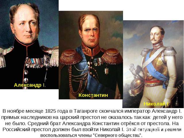 В ноябре месяце 1825 года в Таганроге скончался император Александр I. прямых наследников на царский престол не оказалось так как детей у него не было. Средний брат Александра Константин отрёкся от престола. На Российский престол должен был взойти Н…