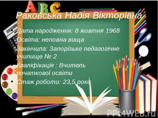 Раковська Надія Вікторівна Дата народження: 8 жовтня 1968 Освіта: неповна вища З