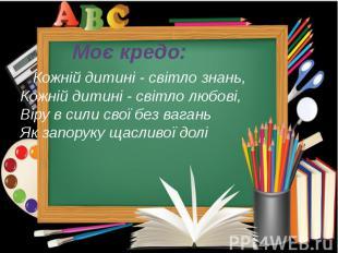 Моє кредо: Кожній дитині - світло знань, Кожній дитині - світло любові, Віру в с