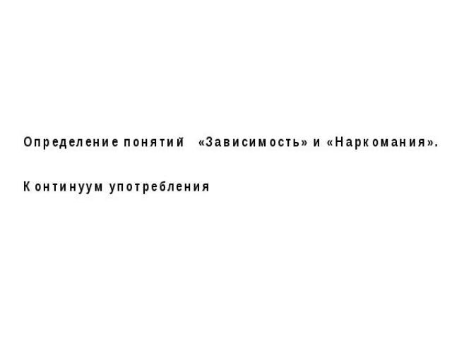 Определение понятий «Зависимость» и «Наркомания». Континуум употребления