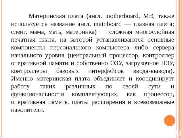 Материнская плата (англ. motherboard, MB, также используется название англ. mainboard — главная плата; сленг. мама, мать, материнка) — сложная многослойная печатная плата, на которой устанавливаются основные компоненты персонального компьютера либо …
