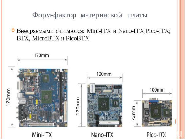Форм-фактор материнской платы Внедряемыми считаются: Mini-ITX и Nano-ITX;Pico-ITX; BTX, MicroBTX и PicoBTX.