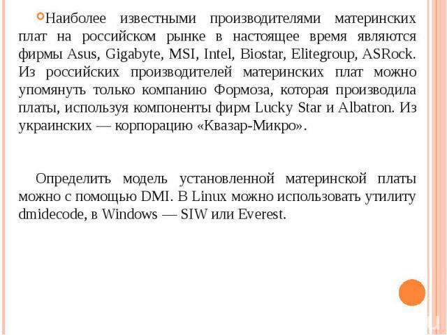 Наиболее известными производителями материнских плат на российском рынке в настоящее время являются фирмы Asus, Gigabyte, MSI, Intel, Biostar, Elitegroup, ASRock. Из российских производителей материнских плат можно упомянуть только компанию Формоза,…