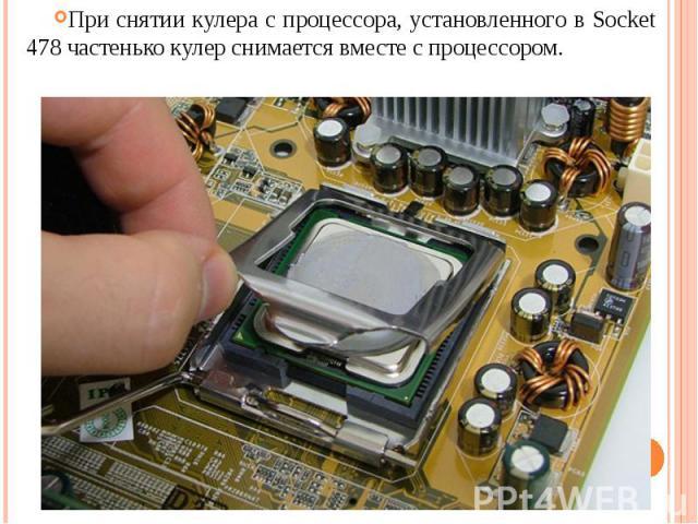 При снятии кулера с процессора, установленного в Socket 478 частенько кулер снимается вместе с процессором.