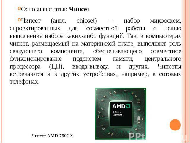 Основная статья: Чипсет Чипсет (англ. chipset) — набор микросхем, спроектированных для совместной работы с целью выполнения набора каких-либо функций. Так, в компьютерах чипсет, размещаемый на материнской плате, выполняет роль связующего компонента,…