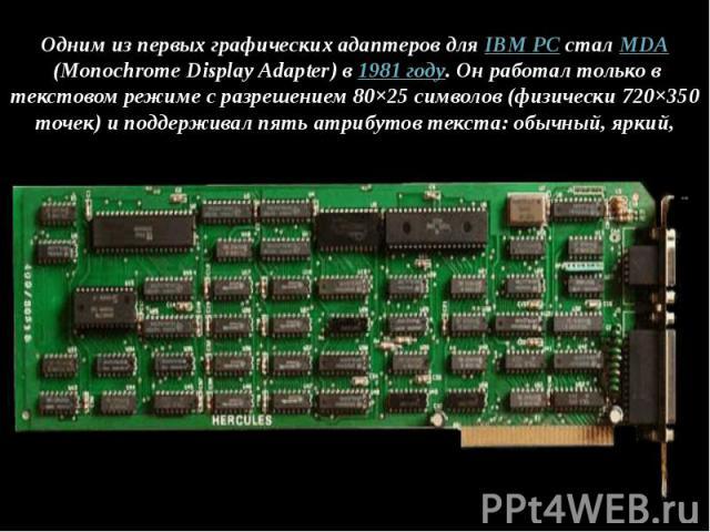 Одним из первых графических адаптеров дляIBM PCсталMDA(Monochrome Display Adapter) в1981 году. Он работал только в текстовом режиме с разрешением 80×25 символов (физически 720×350 точек) и поддерживал пять атрибутов тек…