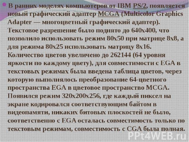 В ранних моделях компьютеров от IBMPS/2, появляется новый графический адаптерMCGA(Multicolor Graphics Adapter— многоцветный графический адаптер). Текстовое разрешение было поднято до 640x400, что позволило использовать режим …