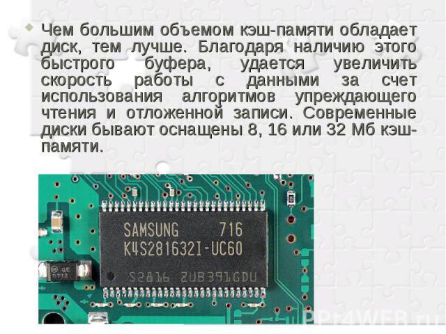Чем большим объемом кэш-памяти обладает диск, тем лучше. Благодаря наличию этого быстрого буфера, удается увеличить скорость работы с данными за счет использования алгоритмов упреждающего чтения и отложенной записи. Современные диски бывают оснащены…