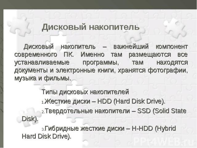 Типы дисковых накопителей Типы дисковых накопителей Жесткие диски – HDD (Hard Disk Drive). Твердотельные накопители – SSD (Solid State Disk). Гибридные жесткие диски – H-HDD (Hybrid Hard Disk Drive).