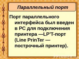 Порт параллельного интерфейса был введен в PC для подключения принтера —LP'T-пор