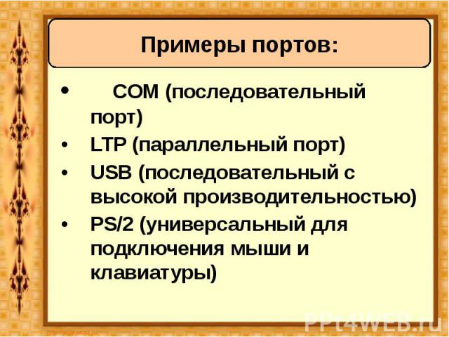 • COM (последовательный порт) • COM (последовательный порт) • LTP (параллельный порт) • USB (последовательный с высокой производительностью) • PS/2 (универсальный для подключения мыши и клавиатуры)