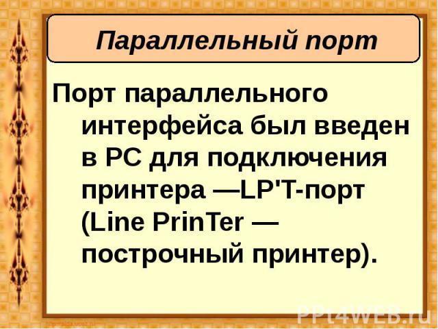 Порт параллельного интерфейса был введен в PC для подключения принтера —LP'T-порт (Line PrinTer — построчный принтер). Порт параллельного интерфейса был введен в PC для подключения принтера —LP'T-порт (Line PrinTer — построчный принтер).
