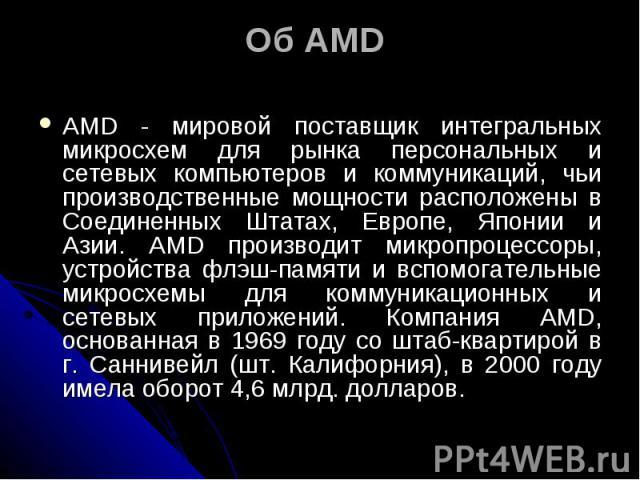 Об AMD AMD - мировой поставщик интегральных микросхем для рынка персональных и сетевых компьютеров и коммуникаций, чьи производственные мощности расположены в Соединенных Штатах, Европе, Японии и Азии. AMD производит микропроцессоры, устройства флэш…